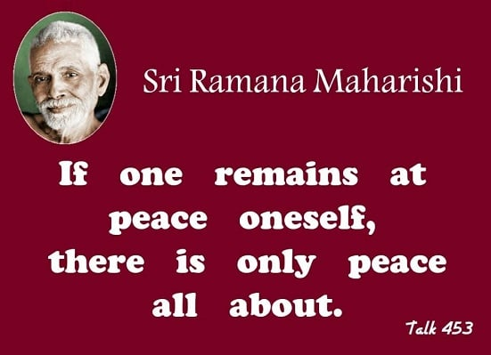 """""""If one remains at peace oneself, there is only peace all about."""" ~ Sri Ramana Maharshi, Talk 453"""